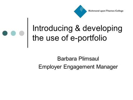 Introducing & developing the use of e-portfolio Barbara Plimsaul Employer Engagement Manager.