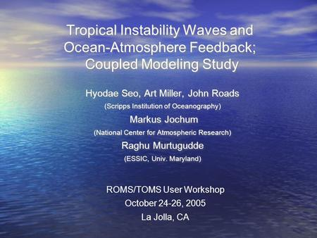 Tropical Instability Waves and Ocean-Atmosphere Feedback; Coupled Modeling Study Hyodae Seo, Art Miller, John Roads (Scripps Institution of Oceanography)