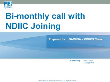 Bi-monthly call with NDIIC Joining Prepared for:SAMHSA – OBHITA Team Prepared by:Tony Calice FEI Systems FEI Systems Inc. Copyright 2009-2010 - All Rights.