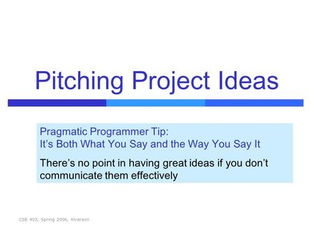 CSE 403, Spring 2006, Alverson Pitching Project Ideas Pragmatic Programmer Tip: It's Both What You Say and the Way You Say It There's no point in having.