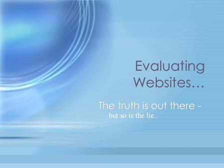Evaluating Websites… The truth is out there - but so is the lie..