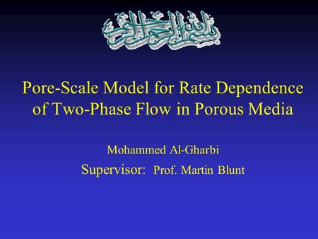 Pore-Scale Model for Rate Dependence of Two-Phase Flow in Porous Media Mohammed Al-Gharbi Supervisor: Prof. Martin Blunt.