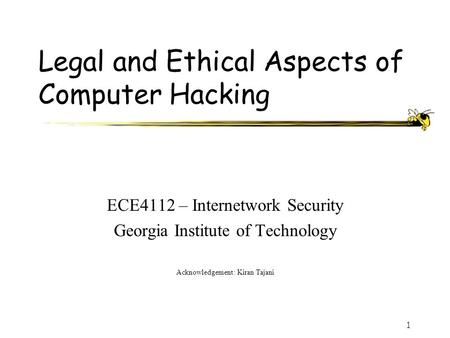 1 Legal and Ethical Aspects of Computer Hacking ECE4112 – Internetwork Security Georgia Institute of Technology Acknowledgement: Kiran Tajani.
