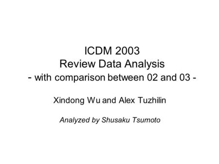 ICDM 2003 Review Data Analysis - with comparison between 02 and 03 - Xindong Wu and Alex Tuzhilin Analyzed by Shusaku Tsumoto.