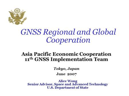GNSS Regional and Global Cooperation Asia Pacific Economic Cooperation 11 th GNSS Implementation Team Tokyo, Japan June 2007 Alice Wong Senior Advisor,