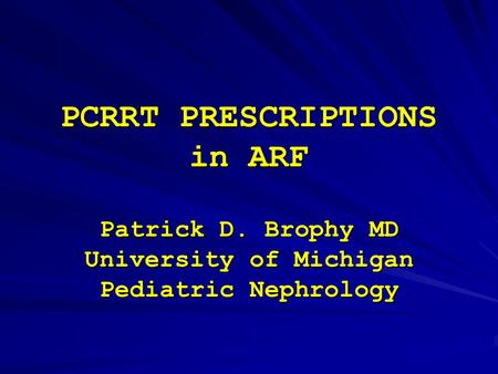 PCRRT PRESCRIPTIONS in ARF Patrick D. Brophy MD University of Michigan Pediatric Nephrology.