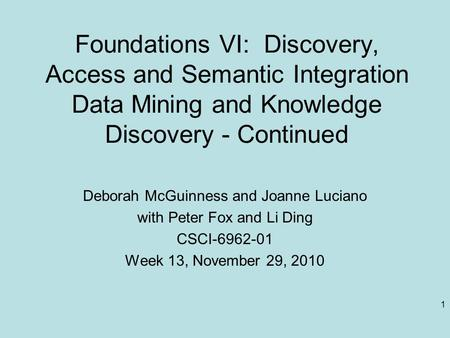 1 Foundations VI: Discovery, Access and Semantic Integration Data Mining and Knowledge Discovery - Continued Deborah McGuinness and Joanne Luciano with.
