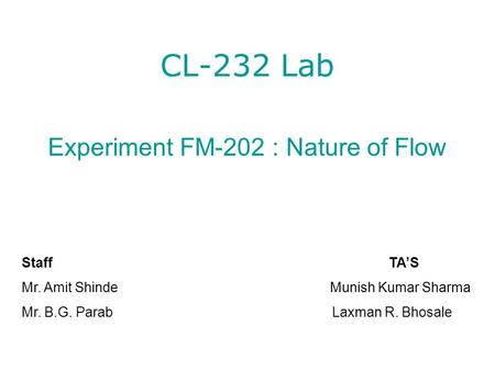 CL-232 Lab Experiment FM-202 : Nature of Flow Staff TA'S Mr. Amit Shinde Munish Kumar Sharma Mr. B.G. Parab Laxman R. Bhosale.