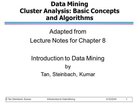 Data Mining Cluster Analysis: Basic Concepts and Algorithms Adapted from Lecture Notes for Chapter 8 Introduction to Data Mining by Tan, Steinbach, Kumar.