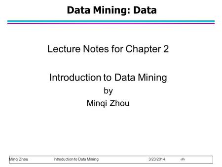Minqi Zhou Introduction to Data Mining 3/23/2014 1 Data Mining: Data Lecture Notes for Chapter 2 Introduction to Data Mining by Minqi Zhou.