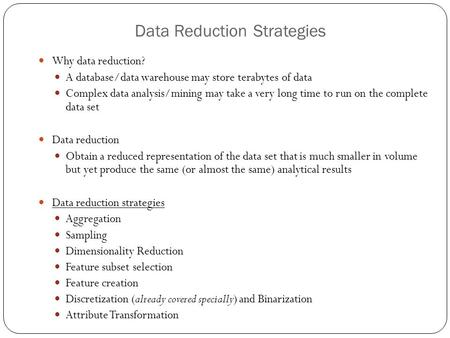Data Reduction Strategies Why data reduction? A database/data warehouse may store terabytes of data Complex data analysis/mining may take a very long time.