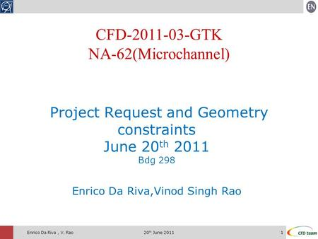 20 th June 20111Enrico Da Riva, V. Rao Project Request and Geometry constraints June 20 th 2011 Bdg 298 Enrico Da Riva,Vinod Singh Rao CFD-2011-03-GTK.