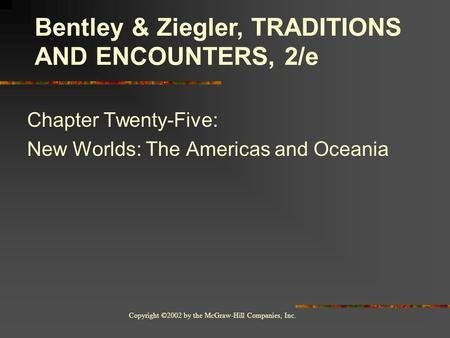 Copyright ©2002 by the McGraw-Hill Companies, Inc. Chapter Twenty-Five: New Worlds: The Americas and Oceania Bentley & Ziegler, TRADITIONS AND ENCOUNTERS,