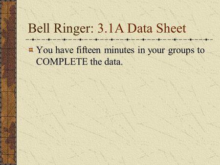 Bell Ringer: 3.1A Data Sheet You have fifteen minutes in your groups to COMPLETE the data.