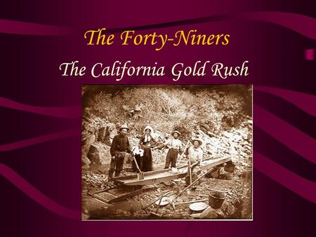 The Forty-Niners The California Gold Rush. The World Rushes In 2/3 of 49ers were Americans, rest from – Mexico, South America, Europe, Australia, and.