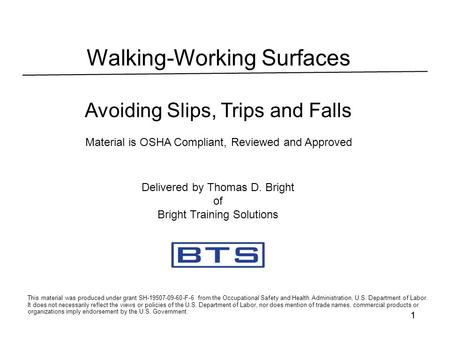 11 Walking-Working Surfaces Avoiding Slips, Trips and Falls Material is OSHA Compliant, Reviewed and Approved This material was produced under grant SH-19507-09-60-F-6.