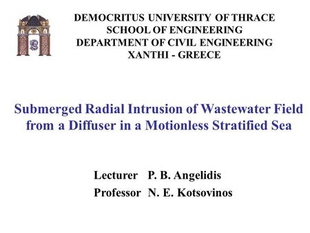 DEMOCRITUS UNIVERSITY OF THRACE SCHOOL OF ENGINEERING DEPARTMENT OF CIVIL ENGINEERING XANTHI - GREECE Submerged Radial Intrusion of Wastewater Field from.
