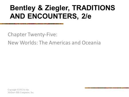 Chapter Twenty-Five: New Worlds: The Americas and Oceania Copyright ©2002 by the McGraw-Hill Companies, Inc. Bentley & Ziegler, TRADITIONS AND ENCOUNTERS,