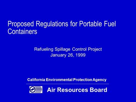 Proposed Regulations for Portable Fuel Containers Refueling Spillage Control Project January 26, 1999 California Environmental Protection Agency Air Resources.