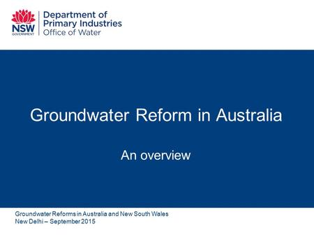 Groundwater Reform in Australia An overview Groundwater Reforms in Australia and New South Wales New Delhi – September 2015.