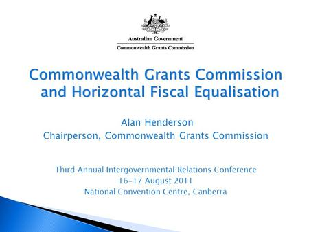 Commonwealth Grants Commission and Horizontal Fiscal Equalisation Alan Henderson Chairperson, Commonwealth Grants Commission Third Annual Intergovernmental.