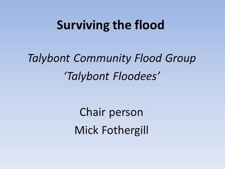 Surviving the flood Talybont Community Flood Group 'Talybont Floodees' Chair person Mick Fothergill.
