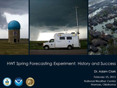 HWT Spring Forecasting Experiment: History and Success Dr. Adam Clark February 25, 2015 National Weather Center Norman, Oklahoma.