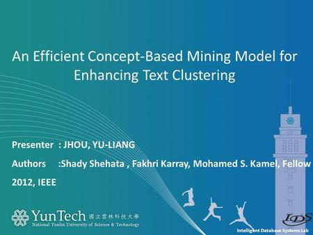 Intelligent Database Systems Lab Presenter : JHOU, YU-LIANG Authors :Shady Shehata, Fakhri Karray, Mohamed S. Kamel, Fellow 2012, IEEE An Efficient Concept-Based.