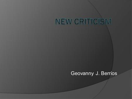 Geovanny J. Berríos. New Criticism  Is a type of formalist current of literary theory that dominated Anglo- American literary criticism in the middle.