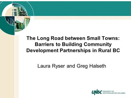 The Long Road between Small Towns: Barriers to Building Community Development Partnerships in Rural BC Laura Ryser and Greg Halseth.