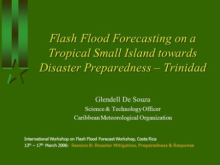 Flash Flood Forecasting on a Tropical Small Island towards Disaster Preparedness – Trinidad Glendell De Souza Science & Technology Officer Caribbean Meteorological.