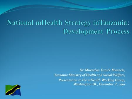 Dr. Mwendwa Eunice Mwenesi, Tanzania Ministry of Health and Social Welfare, Presentation to the mHealth Working Group, Washington DC, December 1 st, 2011.
