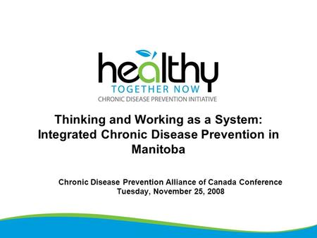 Thinking and Working as a System: Integrated Chronic Disease Prevention in Manitoba Chronic Disease Prevention Alliance of Canada Conference Tuesday, November.