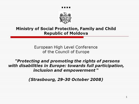1 …. Ministry of Social Protection, Family and Child Republic of Moldova European High Level Conference of the Council of Europe Protecting and promoting.