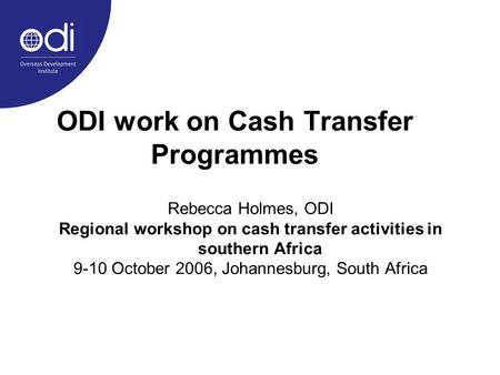 ODI work on Cash Transfer Programmes Rebecca Holmes, ODI Regional workshop on cash transfer activities in southern Africa 9-10 October 2006, Johannesburg,