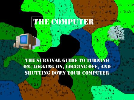 The Computer The Survival Guide to Turning On, Logging On, Logging Off, and Shutting Down Your Computer.