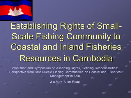Establishing Rights of Small-Scale Fishing Community to Coastal and Inland Fisheries Resources in Cambodia Workshop and Symposium on Asserting Rights,