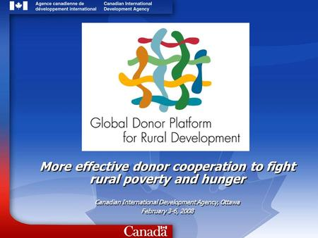 More effective donor cooperation to fight rural poverty and hunger Canadian International Development Agency, Ottawa February 3-6, 2008 More effective.