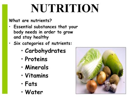 NUTRITION What are nutrients? Essential substances that your body needs in order to grow and stay healthy Six categories of nutrients: Carbohydrates Proteins.