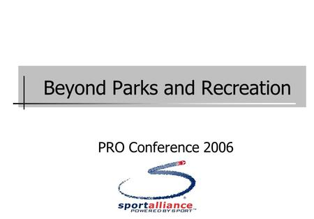 Beyond Parks and Recreation PRO Conference 2006. Presentation Sportalliance: a community resource.