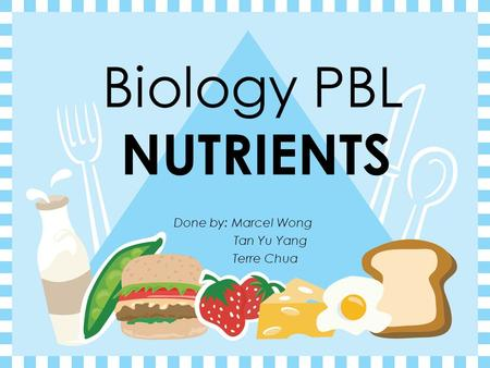 Biology PBL NUTRIENTS Done by: Marcel Wong Tan Yu Yang Terre Chua.
