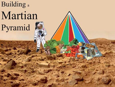 Building a Martian Pyramid. The Original Food Pyramid.