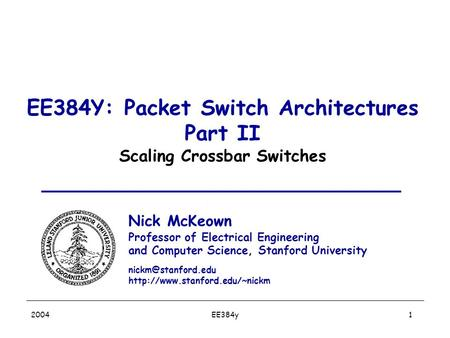 EE384y 2004 1 EE384Y: Packet Switch Architectures Part II Scaling Crossbar Switches Nick McKeown Professor of Electrical Engineering and Computer Science,
