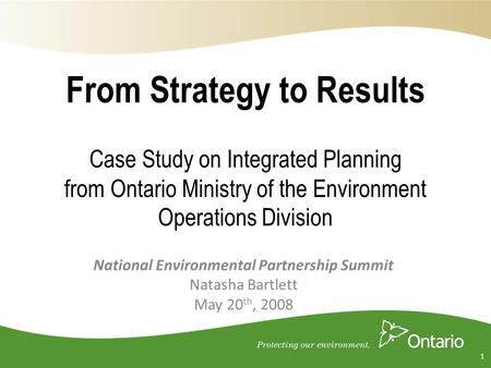 From Strategy to Results Case Study on Integrated Planning from Ontario Ministry of the Environment Operations Division National Environmental Partnership.