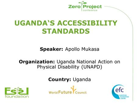 UGANDA'S ACCESSIBILITY STANDARDS Speaker: Apollo Mukasa Organization: Uganda National Action on Physical Disability (UNAPD) Country: Uganda.