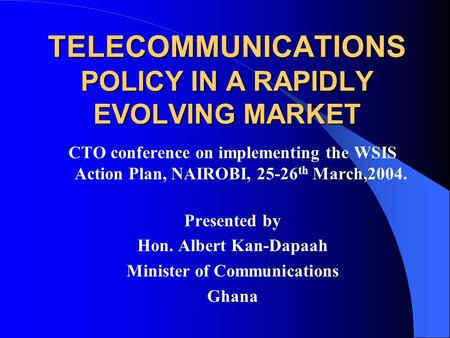 TELECOMMUNICATIONS POLICY IN A RAPIDLY EVOLVING MARKET CTO conference on implementing the WSIS Action Plan, NAIROBI, 25-26 th March,2004. Presented by.