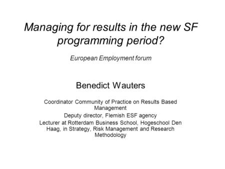 Managing for results in the new SF programming period? European Employment forum Benedict Wauters Coordinator Community of Practice on Results Based Management.