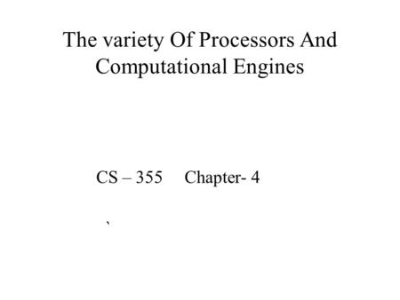 The variety Of Processors And Computational Engines CS – 355 Chapter- 4 `