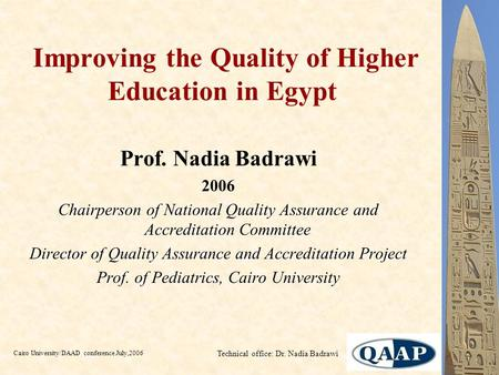 Cairo University/DAAD conference July,2006 Technical office: Dr. Nadia Badrawi Improving the Quality of Higher Education in Egypt Prof. Nadia Badrawi 2006.