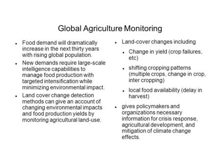 Global Agriculture Monitoring Food demand will dramatically increase in the next thirty years with rising global population. New demands require large-scale.